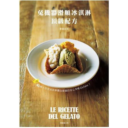 免機器滑順冰淇淋頂級配方:40種不用買冰淇淋機也能做的安心美味Gelato!