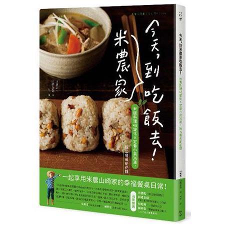 今天,到米農家吃飯去!:米飯料理48變化×定番小菜36道,玩出餐桌健康新花樣