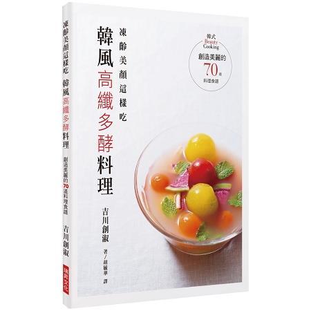 凍齡美顏這樣吃,韓風高纖多酵料理:創造美麗的70道料理食譜