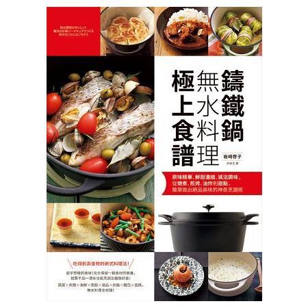 鑄鐵鍋無水料理極上食譜:原味精華、鮮甜濃縮、減法調味,從燉煮、煎烤、油炸到甜點,簡單做出絕品美味