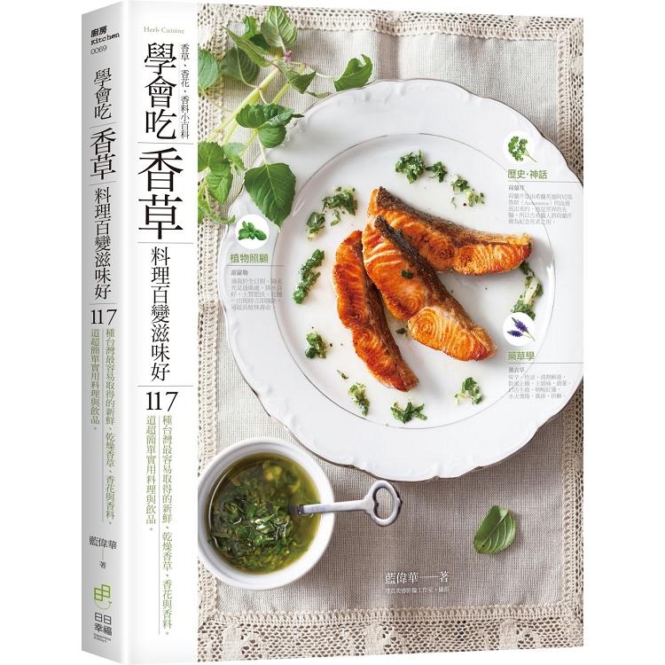 學會吃「香草」 料理百變滋味好:117種台灣最容易取得的新鮮、乾燥香草、香花與香料&117道超簡單實用料理與飲品