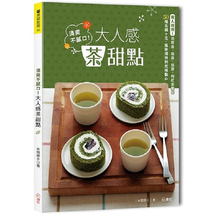 清爽不膩口!大人感茶甜點:職人親授!用煎茶、焙茶、抹茶、和紅茶製作 50種茶韻十足、風味獨特的究極點