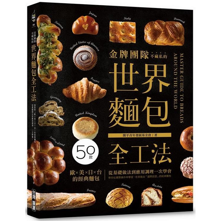 金牌團隊不藏私的世界麵包全工法:50款「歐美日台」的經典麵包,從基礎做法到應用調理,一次學會!