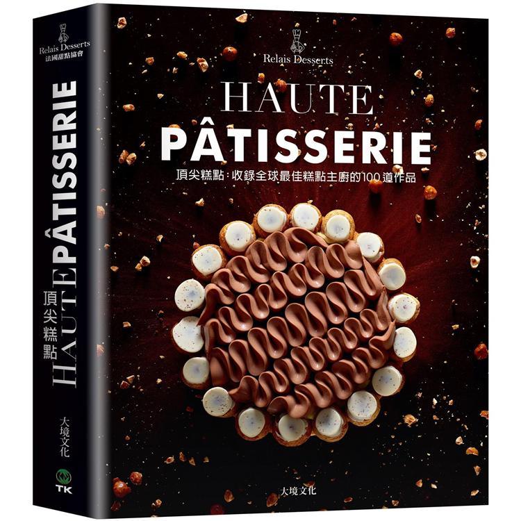 頂尖糕點HAUTE PATISSERIE:收錄全球最佳糕點主廚的100道作品,集結最多MOF法國最佳職人,與世界甜點