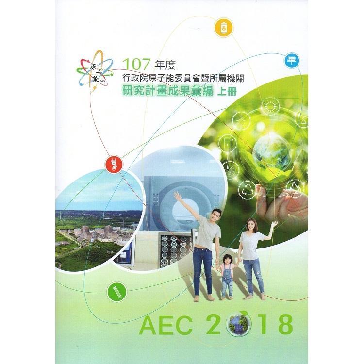 107年度行政院原子能委員會暨所屬機關研究計畫成果彙編(上冊)