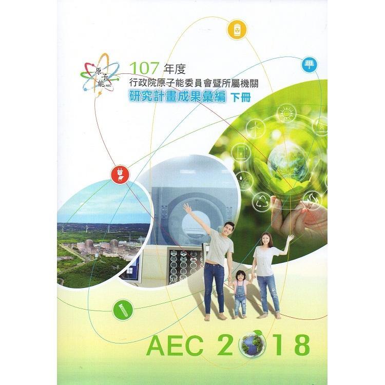 107年度行政院原子能委員會暨所屬機關研究計畫成果彙編(下冊)