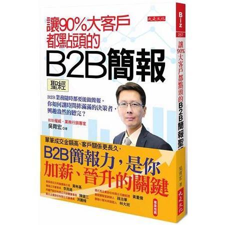 讓90%大客戶都點頭的B2B簡報聖經:B2B業務隨時都要能做簡報。你如何讓時間排滿滿的決策者聽完?