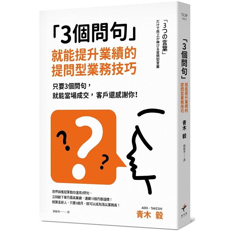 3個問句  就能提升業績的提問型業務技巧:只要3個問句,就能當場成交,客戶還感謝你