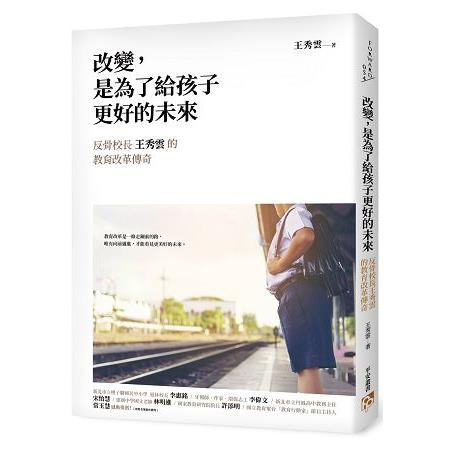 改變,是為了給孩子更好的未來 : 反骨校長王秀雲的教育改革傳奇 /