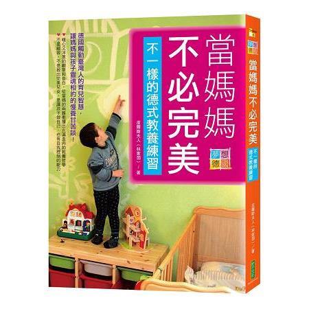 當媽媽不必完美‧不一樣的德式教養練習:德國觸動臺灣人的育兒智慧,讓媽媽與孩子靈魂相約的慢養甘苦談!
