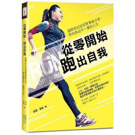 從零開始跑出自我 :  國際馬拉松冠軍專業分享, 帶你跑出不一樣的人生 /