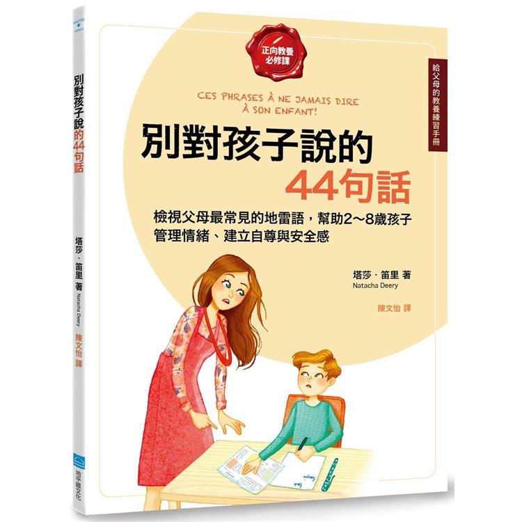 別對孩子說的44句話【給父母的教養練習手冊】:檢視父母最常見的地雷語,幫助2~8歲孩子管理情緒、建立