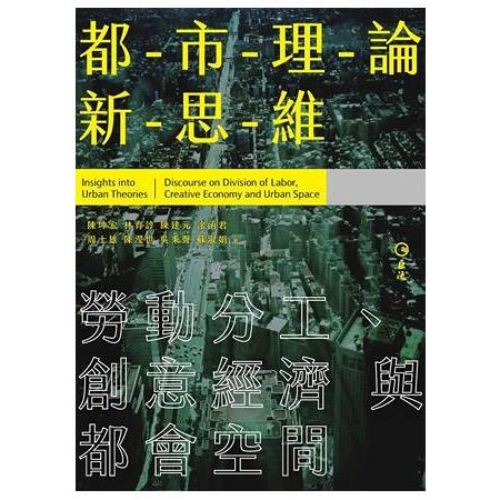 都-市-理-論-新-思-維 :  勞動分工.創意經濟與都會空間 = Insights into urban theories : discourse on division of labor, creative economy and urban space /