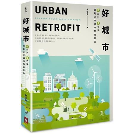 好城市 :  綠設計, 慢哲學, 啓動未來城市整建計畫 = Urban retrofit : towards sustainable urbanism /