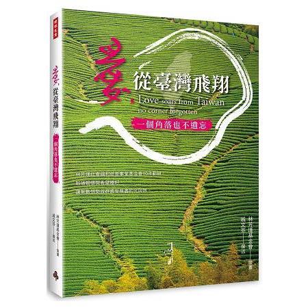 愛, 從臺灣飛翔 :  一個角落也不遺忘 = Love soars from Taiwan no corner forgotten /