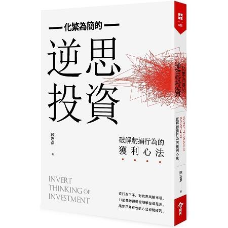 化繁為簡的逆思投資 :  破解虧損行為的獲利心法 = Invert thinking of investment /