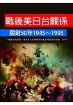 戰後美日台關係關鍵50年1945~1995-一堆歷史的偶然、錯誤與大國的博弈造成台灣目前的困境