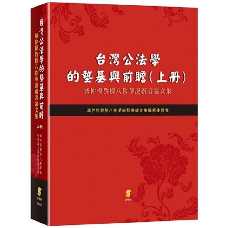 台灣公法學的墊基與前瞻:城仲模教授八秩華誕祝壽論文集(上冊)