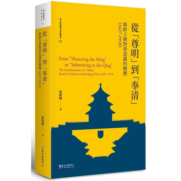 從「尊明」到「奉清」 : 朝鮮王朝對清意識的嬗變,1627-1910