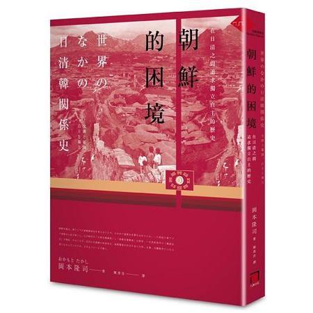 朝鮮的困境 :  在日清之間追求獨立自主的歷史 /