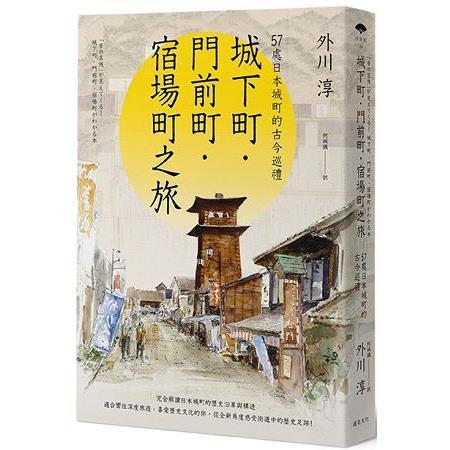 城下町‧門前町‧宿場町之旅:57處日本城町的古今巡禮