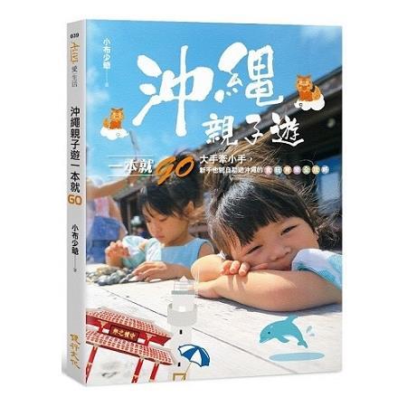 沖繩親子遊一本就GO:大手牽小手,新手也能自助遊沖繩的食玩育樂全攻略