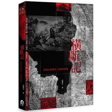 橫斷記 :  臺灣山林戰爭.帝國與影像 /