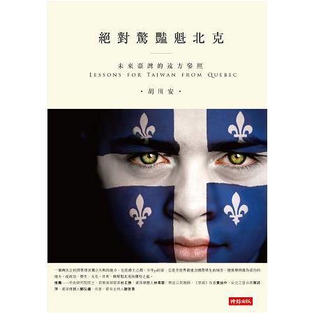 絕對驚豔魁北克 :  未來臺灣的遠方參照 = Lessons for Taiwan from Quebec /