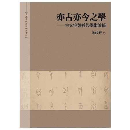 亦古亦今之學 :  古文字與近代學術論稿 /