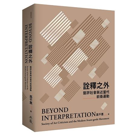 詮釋之外 :  藝評社會與近當代前衛運動 = Beyond interpretation : society of art criticism and the modern avant-garde movement /