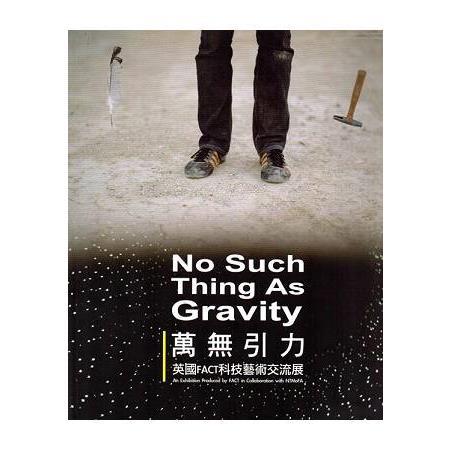 萬無引力 :  英國FACT科技藝術交流展 = No Such Thing As Gravity: An Exhibition Produced by FACT in Collaboration with NTMoFA /