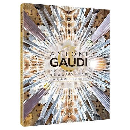 上帝的建築師 : 高第誕生165週年大展導覽手冊 = Antoni Gaudi guidebook /