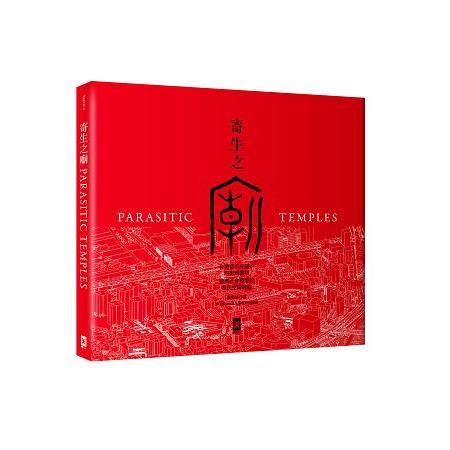 寄生之廟 :  台灣都市夾縫中的街廟觀察 適應社會變遷的常民空間圖鑑 = Parasitic temples /