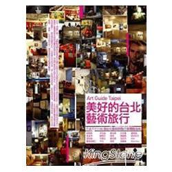 美好的台北藝術旅行 : 不去不行!100個台北藝術熱點行家體驗指南 /