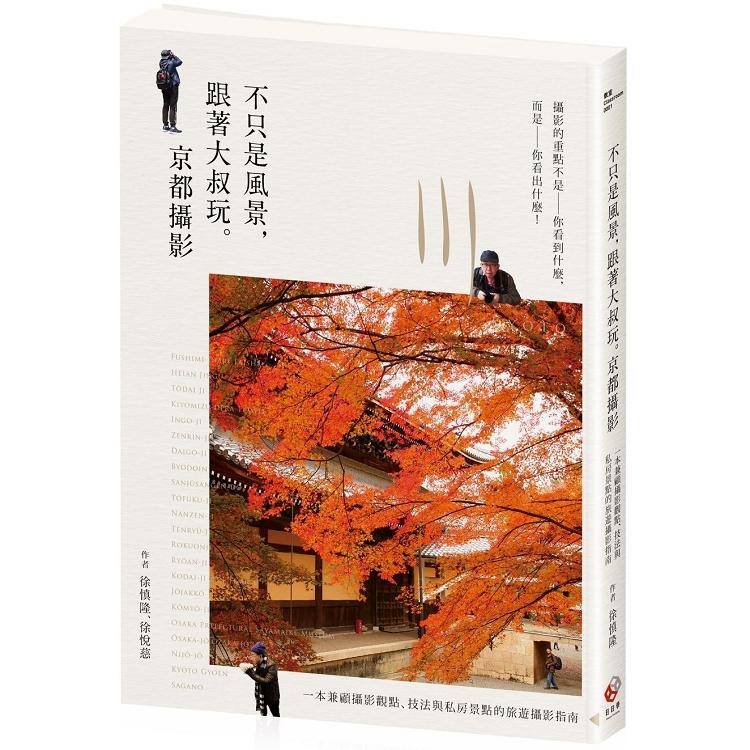 不只是風景,跟著大叔玩。京都攝影:一本兼顧攝影觀點、技法與私房景點的旅遊攝影指南