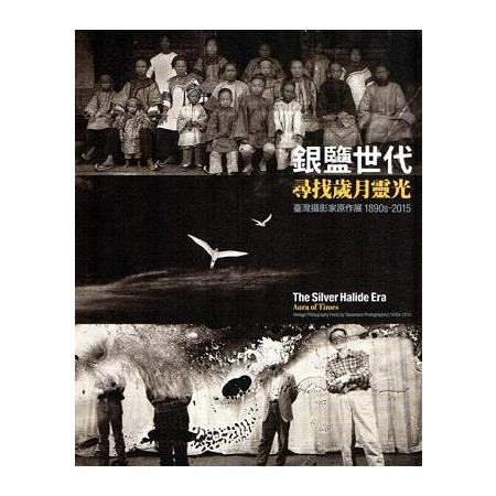 銀鹽世代-尋找歲月靈光 1890s-2015 臺灣攝影家原作展 The silver halide era-aura of times : vintage photography prints by Taiwanese photographers 1890s~2015