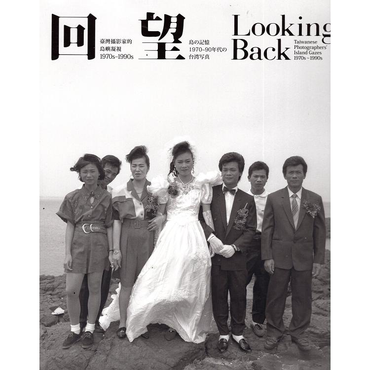 回望:  臺灣攝影家的島嶼凝視 = Looking Back : Taiwanese Photographers