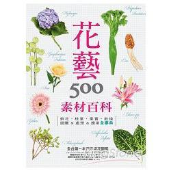 花藝素材百科500: 鮮花.枝葉.果實.乾燥 選購&處理&應用全事典