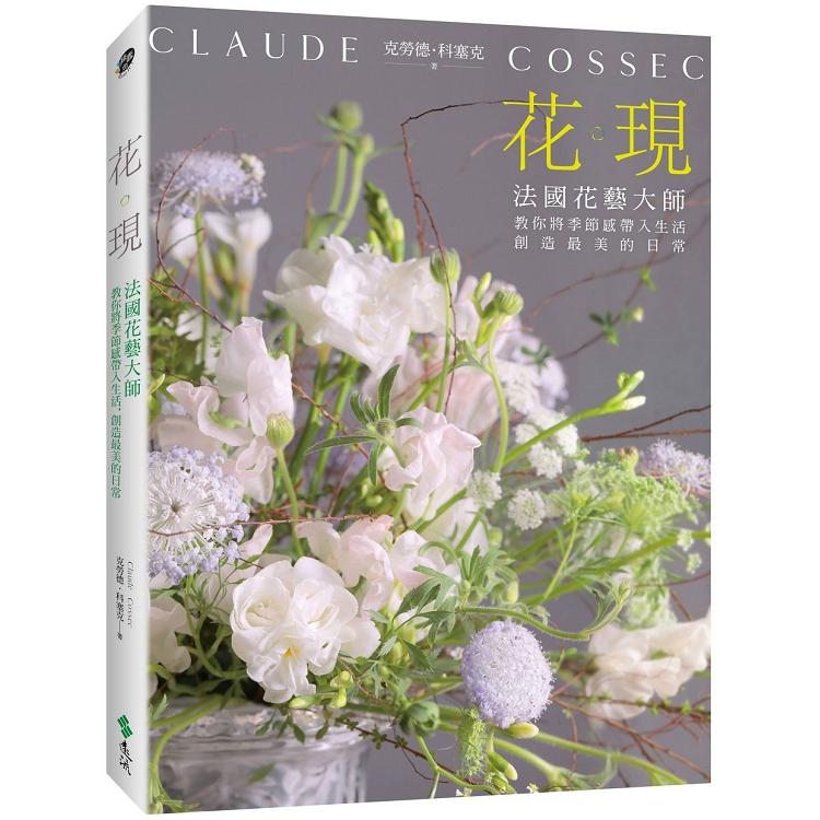 花。現:法國花藝大師教你將季節感帶入生活,創造最美的日常