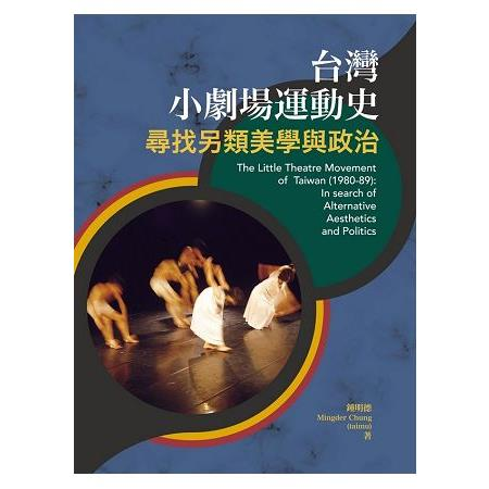 台灣小劇場運動史 =The little theatre movement of Taiwan(1980-89) :尋找另類美學與政治 :a search of alternative aesthetics and politics