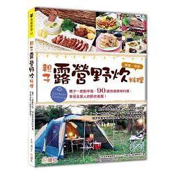 親子露營.野炊料理:親子一起動手做, 90道快速美味料理,享受全家人的親子露營!