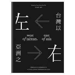 台灣以左 亞洲之右 :  實驗電影的亞洲實踐與研究 = West of Taiwan, east of Asia : a study of Asian experimental film /