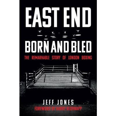 East End Born and BledThe Remarkable Story of London Boxing