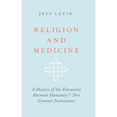 Religion and MedicineA History of the Encounter Between Humanity's Two Greatest Institutio