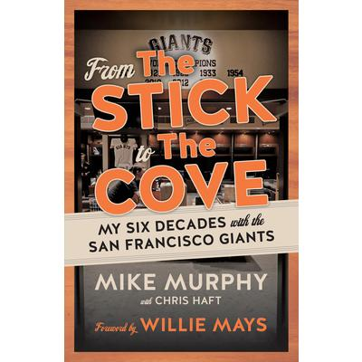 From the Stick to the CoveMy Six Decades with the San Francisco Giants