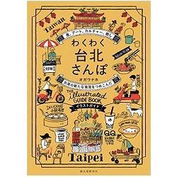 わくわく台北さんぽ :  食、アート、カルチャー、癒し台湾の新たな発見をつめこんだイラストガイド /